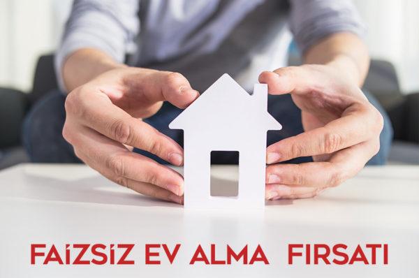 Faizsiz Ev Almak İsteyenlere Fırsat Dolu Seçenekler